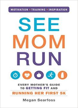 Download See Mom Run: Every Mother's Guide To Getting Fit & Running Her First 5k