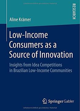 Download ebook Low-income Consumers As A Source Of Innovation: Insights From Idea Competitions In Brazilian Low-income Communities