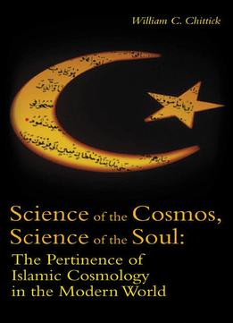 Download ebook Science Of The Cosmos, Science Of The Soul: The Pertinence Of Islamic Cosmology In The Modern World