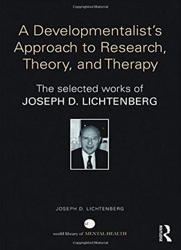 Download ebook A Developmentalist's Approach To Research, Theory, & Therapy: Selected Works Of Joseph Lichtenberg