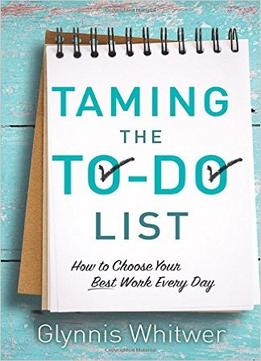 Download ebook Taming The To-do List: How To Choose Your Best Work Every Day