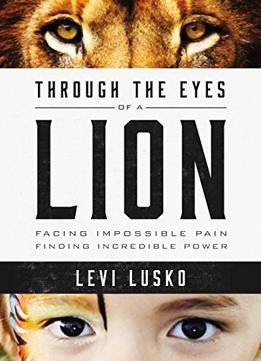 Download ebook Through The Eyes Of A Lion: Facing Impossible Pain, Finding Incredible Power