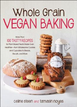 Download Whole Grain Vegan Baking: More Than 100 Tasty Recipes For Plant-based Treats Made Even Healthier-from Wholesome…