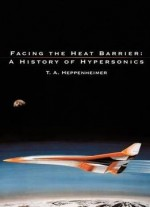 Facing The Heat Barrier: A History Of Hypersonics By T. A. Heppenheimer