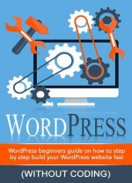 WordPress – WordPress Beginner's Step-by-step Guide On How To Build Your WordPress Website Fast