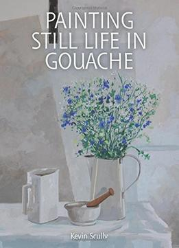 Download ebook Painting Still Life In Gouache