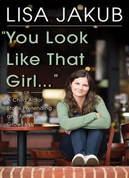 Download ebook You Look Like That Girl: A Child Actor Stops Pretending & Finally Grows Up
