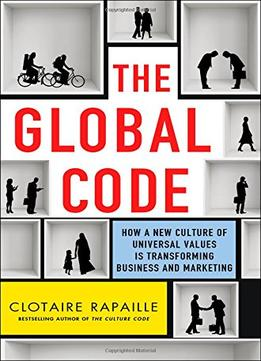 Download ebook The Global Code: How A New Culture Of Universal Values Is Transforming Business & Marketing