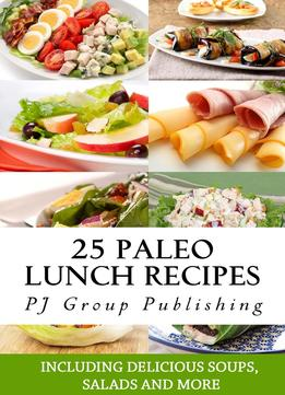 Download ebook 25 Paleo Lunch Recipes: Including Delicious Soups, Salads & More