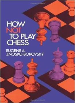 Download How Not To Play Chess (dover Chess) By Eugene A. Znosko-borovsky
