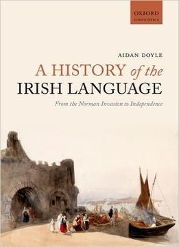 Download A History Of The Irish Language: From The Norman Invasion To Independence