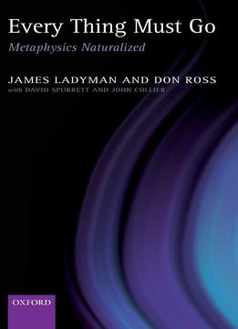 Download ebook Every Thing Must Go: Metaphysics Naturalized