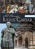 All Things Julius Caesar: An Encyclopedia Of Caesar's World And Legacy