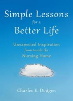 Simple Lessons For A Better Life: Unexpected Inspiration From Inside The Nursing Home