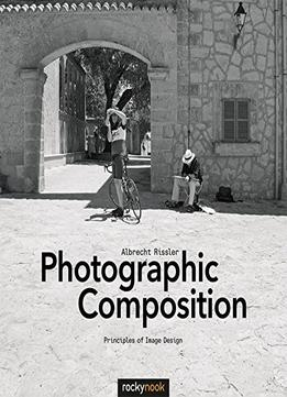 Download ebook Photographic Composition: Principles Of Image Design