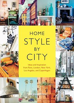 Download ebook Home Style By City: Ideas & Inspiration From Paris, London, New York, Los Angeles, & Copenhagen
