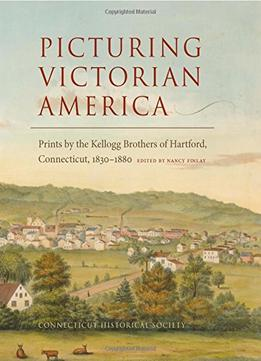 Download Picturing Victorian America: Prints By The Kellogg Brothers Of Hartford, Connecticut, 1830-1880