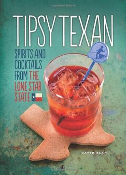 Download ebook Tipsy Texan: Spirits & Cocktails From The Lone Star State