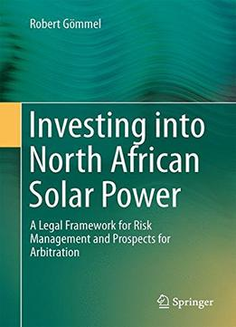 Download ebook Investing Into North African Solar Power: A Legal Framework For Risk Management & Prospects For Arbitration