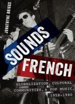Sounds French Globalization, Cultural Communities, And Pop Music In France, 1958-1980