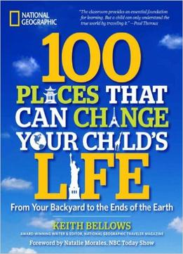 Download 100 Places That Can Change Your Child's Life: From Your Backyard To The Ends Of The Earth