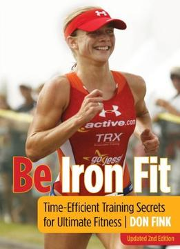 Download Be Iron Fit, 2nd: Time-efficient Training Secrets For Ultimate Fitness