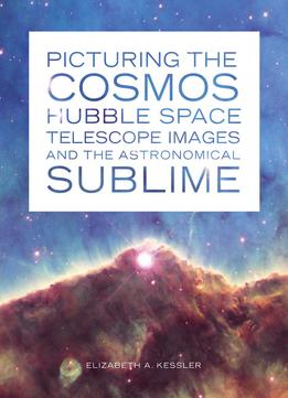 Download Picturing The Cosmos: Hubble Space Telescope Images & The Astronomical Sublime