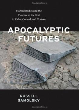 Download Apocalyptic Futures: Marked Bodies & The Violence Of The Text In Kafka, Conrad, & Coetzee