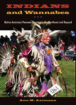 Download Indians & Wannabes: Native American Powwow Dancing In The Northeast & Beyond