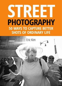 Download ebook Street Photography: 50 Ways To Capture Better Shots Of Ordinary Life