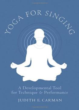 Download ebook Yoga For Singing: A Developmental Tool For Technique & Performance