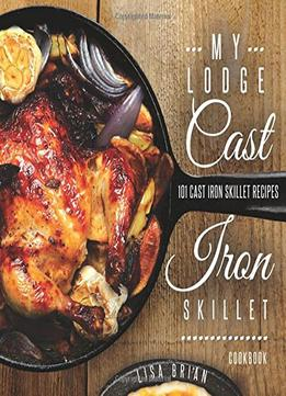 Download ebook My Lodge Cast Iron Skillet Cookbook: 101 Popular & Delicious Cast Iron Skillet Recipes