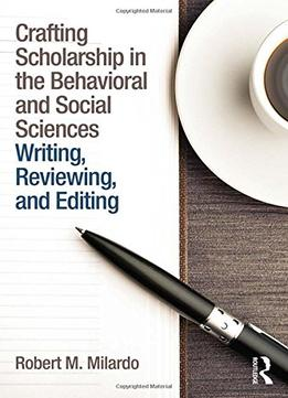 Download ebook Crafting Scholarship In The Behavioral & Social Sciences: Writing, Reviewing, & Editing