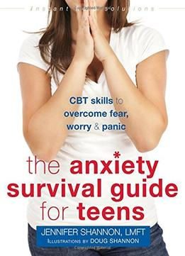 Download ebook The Anxiety Survival Guide For Teens: Cbt Skills To Overcome Fear, Worry, & Panic