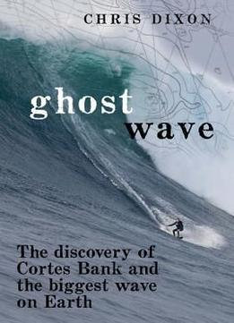Download Ghost Wave: The Discovery Of Cortes Bank & The Biggest Wave On Earth