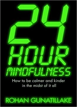 Download ebook 24 Hour Mindfulness: How To Be Calmer & Kinder In The Midst Of It All