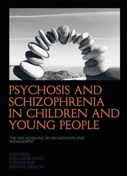 Download ebook Psychosis & Schizophrenia In Children & Young People: The Nice Guideline On Recognition & Management
