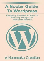 A Noobs Guide To WordPress: Everything You Need To Know To Effectively Manage Your WordPress Website