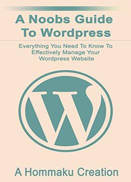 Download ebook A Noobs Guide To WordPress: Everything You Need To Know To Effectively Manage Your WordPress Website