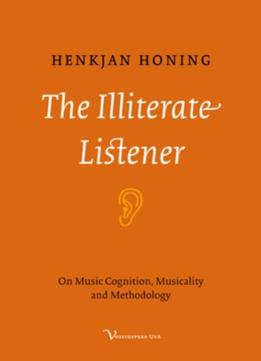 Download ebook The Illiterate Listener: On Music Cognition, Musicality & Methodology