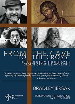 Download ebook From The Cave To The Cross: The Cruciform Theology Of George Grant & Simone Weil