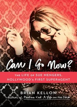 Download ebook Can I Go Now?: The Life Of Sue Mengers, Hollywood's First Superagent