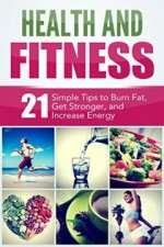 Health and Fitness: 21 Simple Tips to Burn Fat, Get Stronger, and Increase Energy