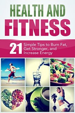 Download ebook Health & Fitness: 21 Simple Tips to Burn Fat, Get Stronger, & Increase Energy