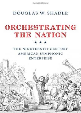 Download Orchestrating The Nation: The Nineteenth-century American Symphonic Enterprise
