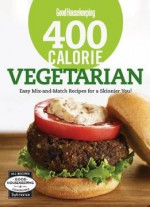 Good Housekeeping 400 Calorie Vegetarian: Easy Mix-and-match Recipes For A Skinnier You!