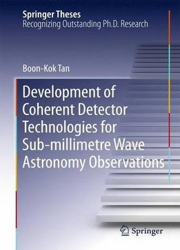 Download Development Of Coherent Detector Technologies For Sub-millimetre Wave Astronomy Observations