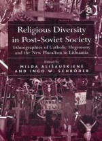 Religious Diversity In Post-soviet Society: Ethnographies Of Catholic Hegemony And The New Pluralism In Lithuania