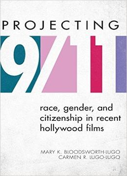 Download Projecting 9/11: Race, Gender, & Citizenship In Recent Hollywood Films