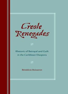 Download Creole Renegades: Rhetoric Of Betrayal & Guilt In The Caribbean Diaspora